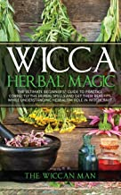 Wicca Herbal Magic: The Ultimate Beginners Guide To Practice correctly the herbal spells and get their benefits while unde...