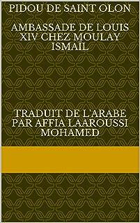 Pidou De Saint Olon Ambassade de Louis xIv chez Moulay Ismaïl Traduit de l'arabe par Affia Laaroussi Mohamed: Une ambassade de Louis XIV chez Moulay ... de l'empire de Maroc t. 1) (French Edition)