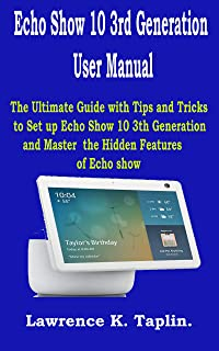 Echo Show 10 3rd Generation User Manual: The Ultimate Guide with Tips and Tricks to Set up Echo Show 10 3th Generation and...