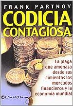 Codicia contagiosa / Infectious Greed: La plaga que amenaza desde sus cimientos los mercados financieros y la economia mun...