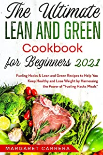The Ultimate Lean and Green Cookbook for Beginners 2021: Fueling Hacks & Lean and Green Recipes to Help You Keep Healthy a...