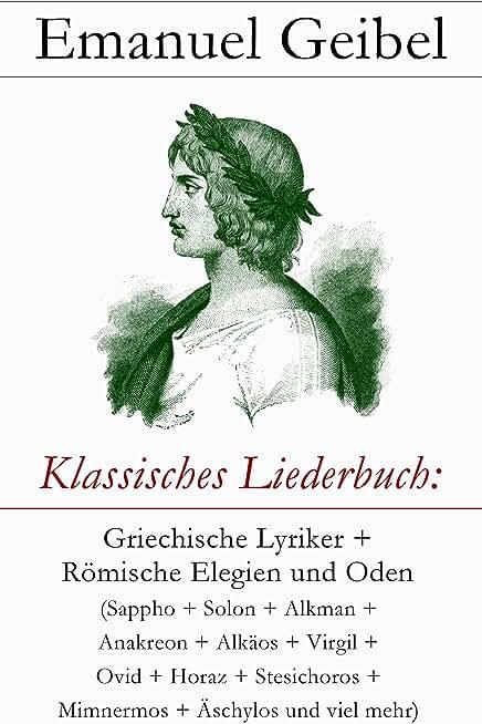Klassisches Liederbuch: Griechische Lyriker + Römische Elegien und Oden (Sappho + Solon + Alkman + Anakreon + Alkäos + Virgil + Ovid + Horaz + Stesichoros ... mehr) (TREDITION CLASSICS) (German Edition)
