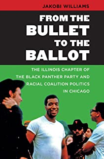 From the Bullet to the Ballot: The Illinois Chapter of the Black Panther Party and Racial Coalition Politics in Chicago (The John Hope Franklin Series in African American History and Culture)