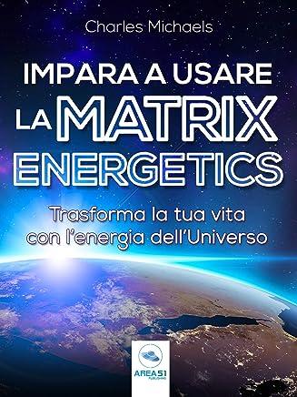 Impara a usare la Matrix Energetics: Trasforma la tua vita con l'energia dell'Universo
