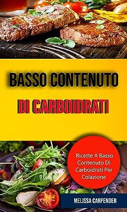 Basso Contenuto Di Carboidrati: Ricette A Basso Contenuto Di Carboidrati Per Colazione: Con tabelle dei valori nutritivi