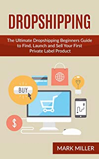 Dropshipping: The Ultimate Dropshipping Beginners Guide to Find, Launch and Sell Your First Private Label Product (Dropshipping, Dropshipping For Beginners, ... With Amazon, Dropshipping Blueprint)