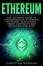 Ethereum: The Ultimate Guide to Understanding Ethereum Platform, Blockchain, Smart Contracts and Decentralized Apps