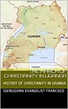 THE MARCH OF CHRISTIANITY IN UGANDA: HISTORY OF CHRISTIANITY IN UGANDA