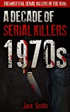 1970s - A Decade of Serial Killers: The Most Evil Serial Killers of the 1970s (American Serial Killer Antology by Decade)