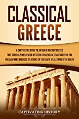 Classical Greece: A Captivating Guide to an Era in Ancient Greece That Strongly Influenced Western Civilization, Starting from the Persian Wars and Rise ... of Alexander the Great (English Edition) Format Kindle