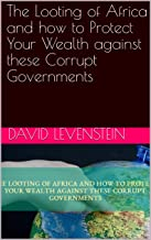 The Looting of Africa and how to Protect Your Wealth against these Corrupt Governments