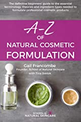 A-Z of Natural Cosmetic Formulation: The definitive beginners' guide to the essential terminology, theories and ingredient types needed to formulate professional cosmetic products Kindle Edition