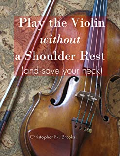 Play the Violin without a Shoulder Rest (and save your neck) (The Creative Violinist Book 1)