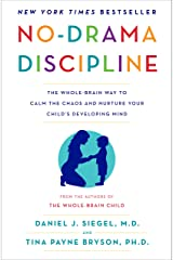 No-Drama Discipline: The Whole-Brain Way to Calm the Chaos and Nurture Your Child's Developing Mind Kindle Edition