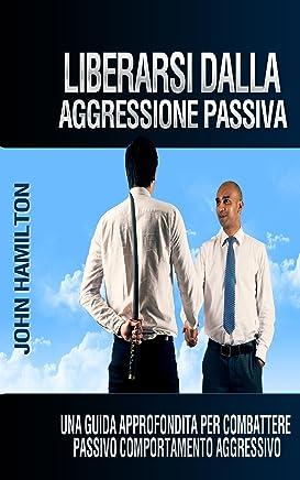 Liberarsi Dalla Aggressione Passiva: Una Guida Approfondita Per Combattere Passivo Comportamento Aggressivo