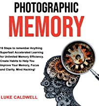 Photographic Memory: 10 Steps to Remember Anything Superfast!: Accelerated Learning for Unlimited Memory Efficiency. Creat...
