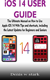 iOS 14 USER GUIDE: The Ultimate Manual on How to Use Apple iOS 14 With Tips and shortcuts, including the Latest Updates fo...