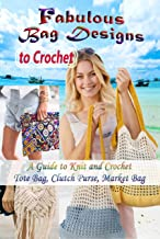 Fabulous Bag Designs to Crochet: A Guide to Knit and Crochet Tote Bag, Clutch Purse, Market Bag (English Edition)