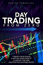 Day Trading From Zero: A beginner's step-by-step guide to avoid tragic mistakes and get off to a good start in day trading...