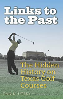 Links to the Past: The Hidden History on Texas Golf Courses (Swaim-Paup Sports Series, sponsored by James C. '74 & Debra Parchman Swaim and T. Edgar '74 & Nancy Paup)