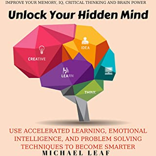 Unlock Your Hidden Mind: Drastically Improve Your Memory, IQ, Critical Thinking and Brain Power: Use Accelerated Learning, Emotional Intelligence, and Problem Solving Techniques to Become Smarter