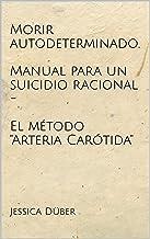 """Morir autodeterminado. Manual para un suicidio racional - El método """"Arteria Carótida"""" (Spanish Edition)"""