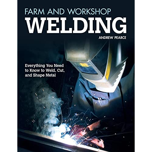 Farm and Workshop Welding: Everything You Need to Know to Weld, Cut, and Shape Metal (Fox Chapel Publishing) Over 400 Step-by-Step Photos to Help You Learn Hands-On Welding and Avoid Common Mistakes