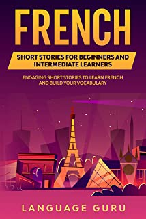 French Short Stories for Beginners and Intermediate Learners: Engaging Short Stories to Learn French and Build Your Vocabulary (French Edition)