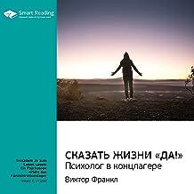 """Сказать жизни """"Да!"""": Психолог в концлагере: Виктор Франкл. Ключевые идеи книги"""