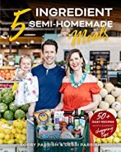 5 Ingredient Semi-Homemade Meals: 50 Easy & Tasty Recipes Using the Best Ingredients from the Grocery Store (Heart Healthy...