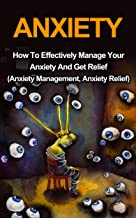 Anxiety: How To Effectively Manage Your Anxiety And Get Relief (Anxiety Management, Anxiety Relief)