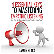 "4 Essential Keys to Understanding Empathic Listening: Can You Go Beyond a Simple ""Yeah, I Hear You""?"