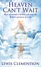 Heaven Can't Wait, How to ascend to heaven and enter the Father's presence as a son