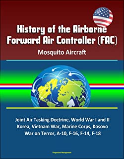 History of the Airborne Forward Air Controller (FAC), Mosquito Aircraft, Joint Air Tasking Doctrine, World War I and II, Korea, Vietnam War, Marine Corps, ... War on Terror, A-10, F-16, F-14, F-18