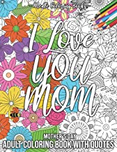 Mother's Day Adult Coloring Book With Quotes: I Love You Mom 55 Anti-Stress Floral Patterns: A Lot of Cute, Beautiful and ...