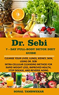 DR. SEBI 7-Day  FULL-BODY DETOX DIET GUIDE: Cleanse your liver, lungs, kidney, skin, using Dr. Sebi  Intra-Cellular Cleans...