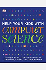 Help Your Kids with Computer Science (Key Stages 1-5): A Unique Step-by-Step Visual Guide to Computers, Coding, and Communication Kindle Edition