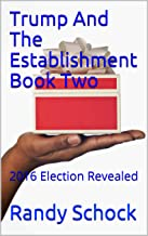 Trump And The Establishment Book Two: 2016 Election Revealed