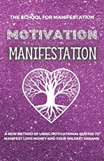 Motivation Manifestation: A New Method of Using motivational Quotes to Manifest Money, Love and Your Wildest Dreams
