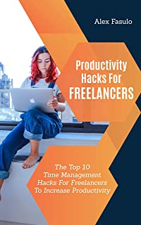 Productivity Hacks For Freelancers: The Top 10 Time Management Hacks For Freelancers To Increase Productivity