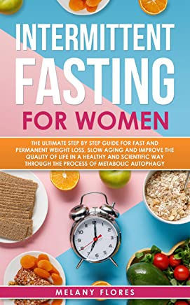 Intermittent Fasting For Women: The Ultimate Step by Step Guide for Fast and Permanent Weight Loss, Slow Aging and Improve the Quality of Life Through ... of Metabolic Autophagy (English Edition)
