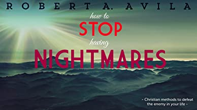 How to Stop Having Nightmares: Christian Methods to Break Demonic Attacks in Dreams and Life: Christian Methods to Break Nightmares  and Get Set Free