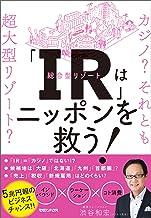 表紙: 「IR」はニッポンを救う!カジノ? それとも超大型リゾート? | 渋谷和宏