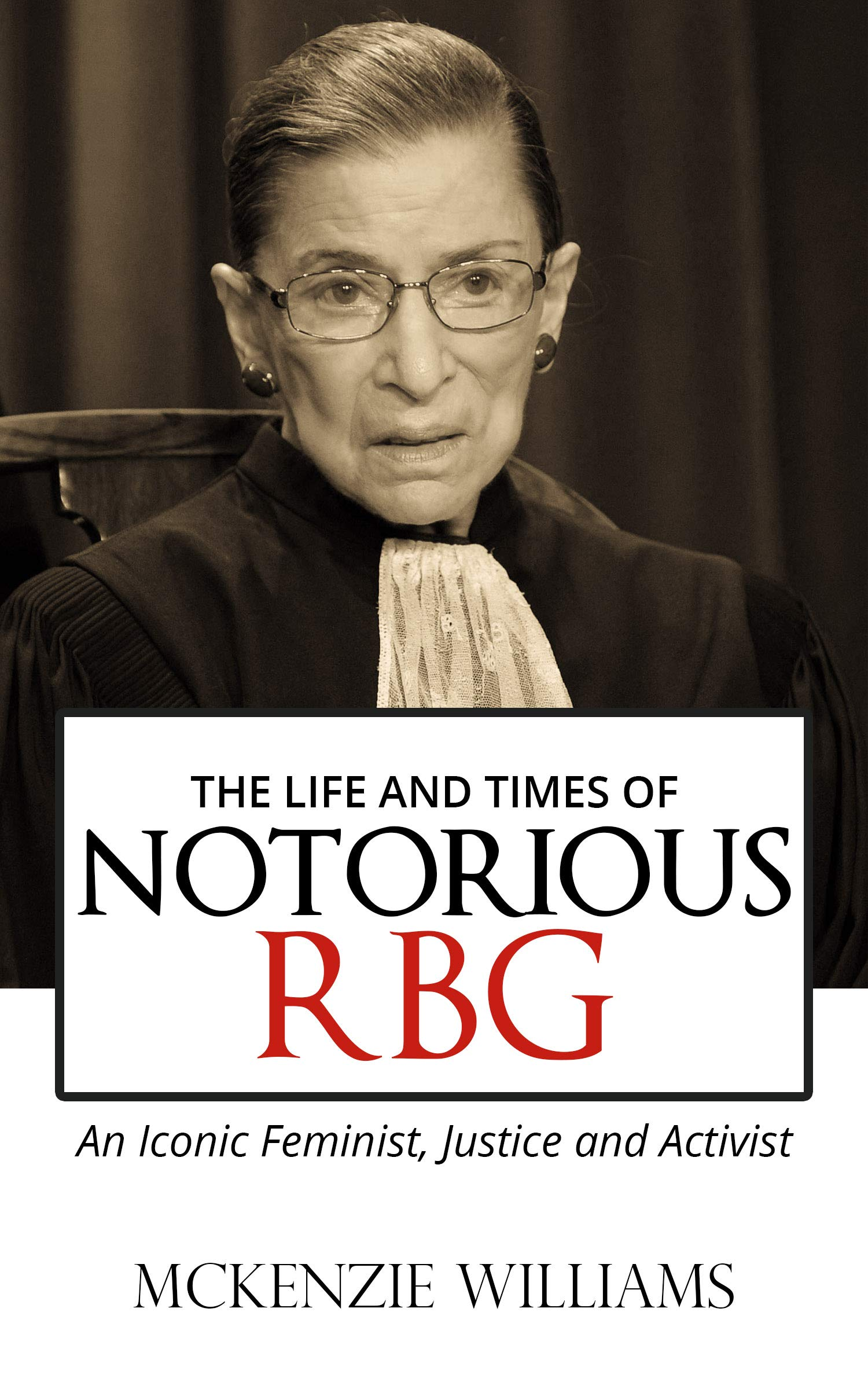 THE LIFE AND TIMES OF NOTORIOUS RBG: An Iconic Feminist, Justice and Activist