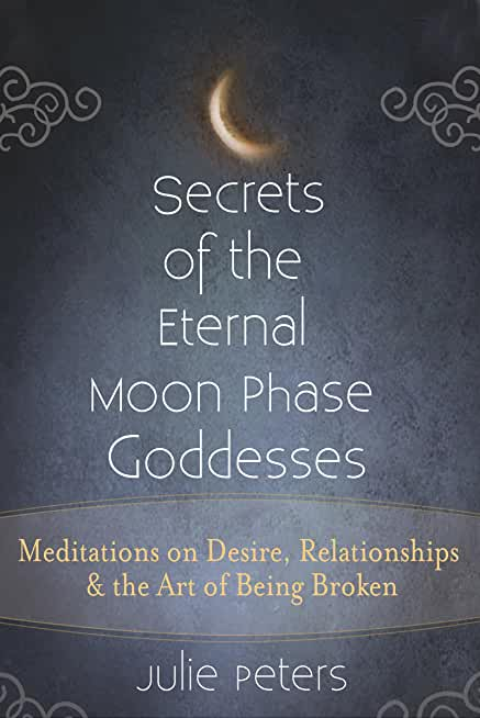 Secrets of the Eternal Moon Phase Goddesses: Meditations on Desire, Relationships and the Art of Being Broken (English Edition)