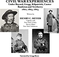 Civil War Experiences under Bayard, Gregg, Kilpatrick, Custer, Raulston, and Newberry, 1862, 1863, 1864