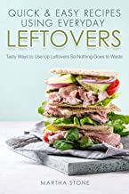 Quick & Easy Recipes Using Everyday Leftovers: Tasty Ways to Use Up Leftovers So Nothing Goes to Waste (English Edition)