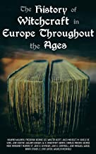 The History of Witchcraft in Europe Throughout the Ages: Darkness & Sorcery Collection: Lives of the Necromancers, The Witch Mania, Magic and Witchcraft, Glimpses of the Supernatural, Witch Stories…