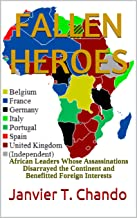 FALLEN HEROES: African Leaders Whose Assassinations Disarrayed the Continent and Benefitted Foreign Interests (English Edi...