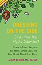 Dressing on the Side (and Other Diet Myths Debunked): 11 Science-Based Ways to Eat More, Stress Less, and Feel Great about Your Body (2019)